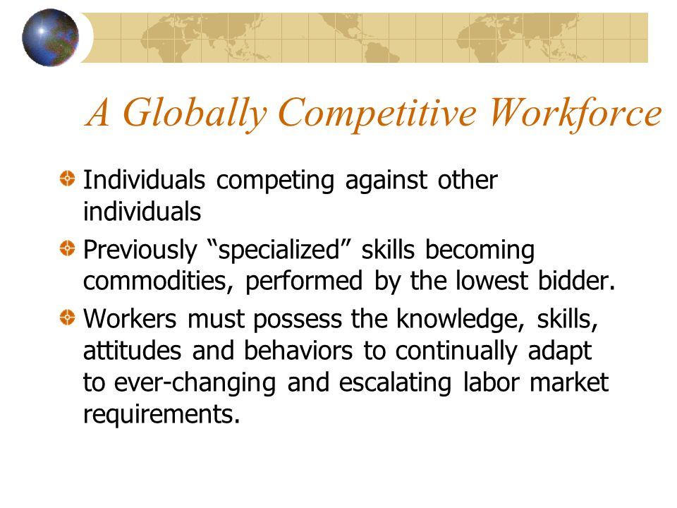A Globally Competitive Workforce Individuals competing against other individuals Previously specialized skills becoming commodities, performed by the lowest bidder.
