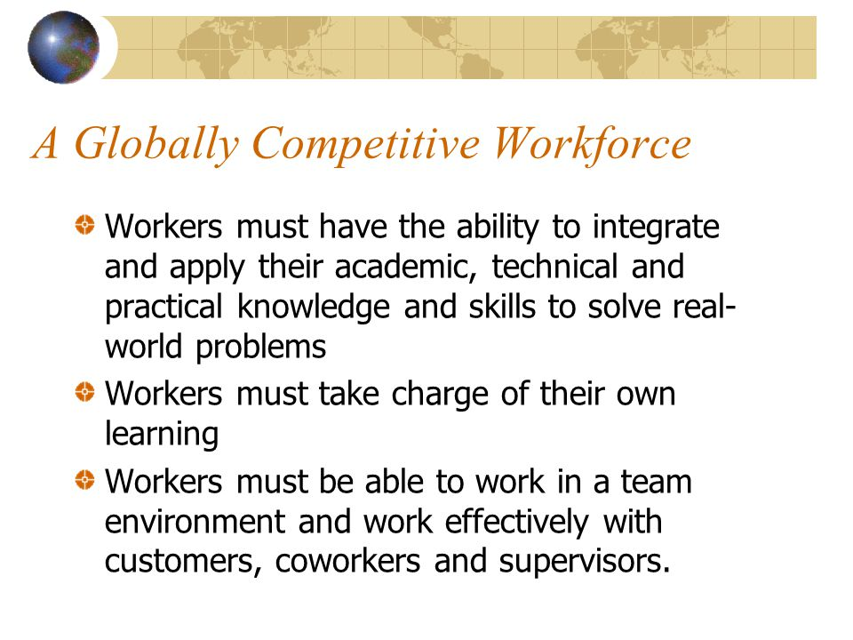 A Globally Competitive Workforce Workers must have the ability to integrate and apply their academic, technical and practical knowledge and skills to solve real- world problems Workers must take charge of their own learning Workers must be able to work in a team environment and work effectively with customers, coworkers and supervisors.