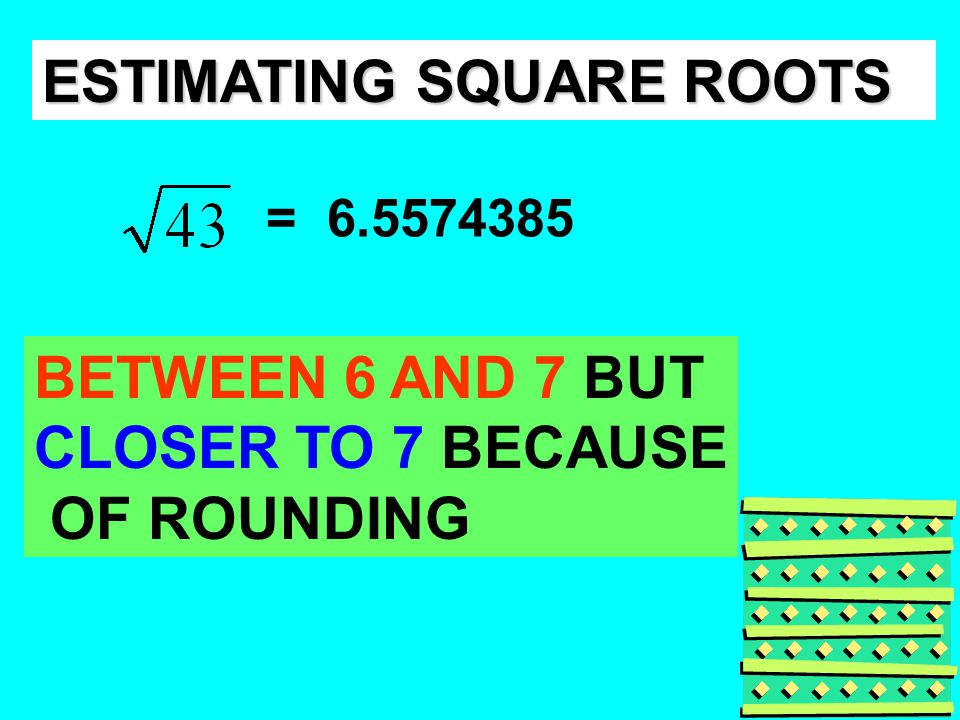ESTIMATING SQUARE ROOTS = 6.5574385 BETWEEN 6 AND 7 BUT CLOSER TO 7 BECAUSE OF ROUNDING