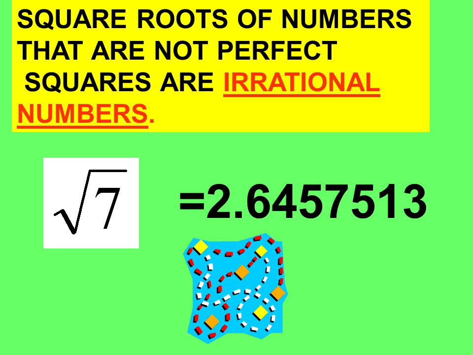 SQUARE ROOTS OF NUMBERS THAT ARE NOT PERFECT SQUARES ARE IRRATIONAL NUMBERS. =2.6457513