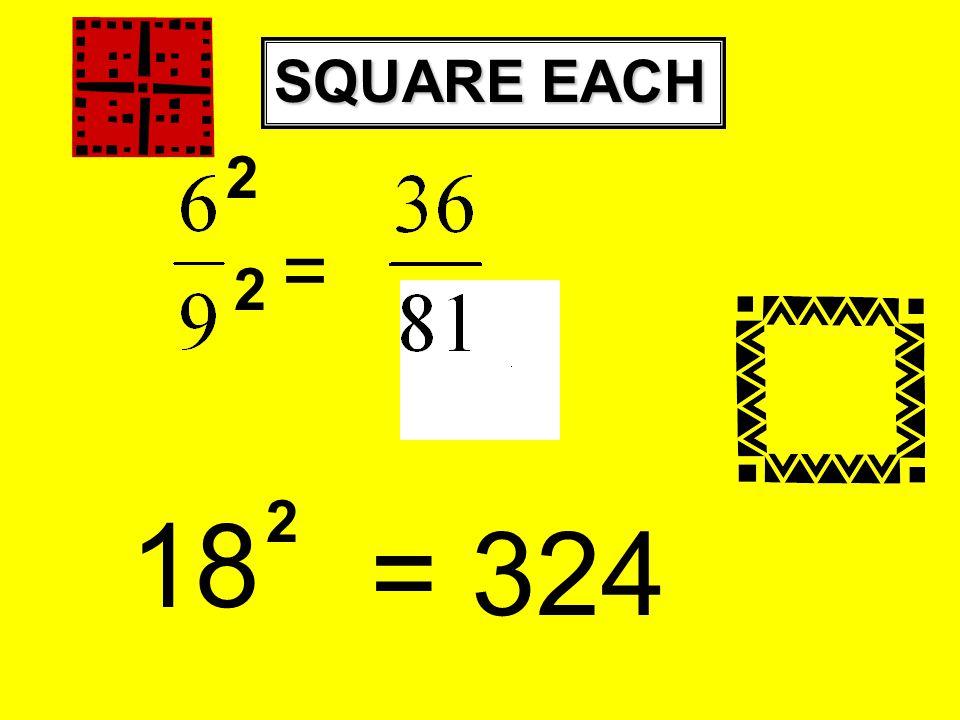SQUARE EACH 18 = 324 = 2 2 2