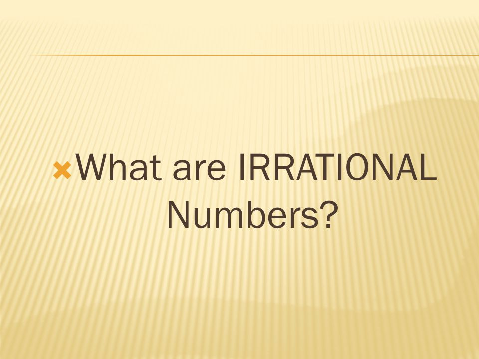  An irrational number can be written as a decimal, but not as a fraction.