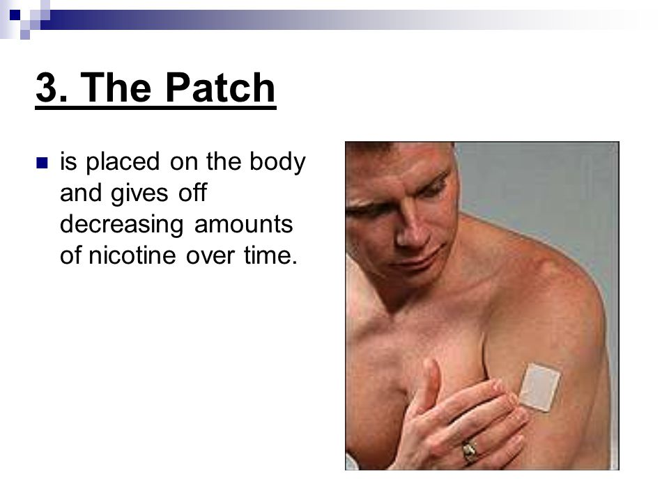3. The Patch is placed on the body and gives off decreasing amounts of nicotine over time.