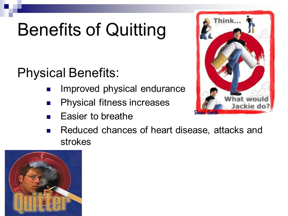 Benefits of Quitting Physical Benefits: Improved physical endurance Physical fitness increases Easier to breathe Reduced chances of heart disease, att