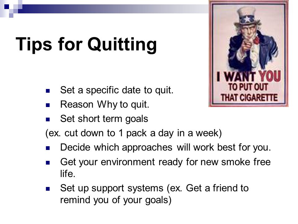 Tips for Quitting Set a specific date to quit. Reason Why to quit. Set short term goals (ex. cut down to 1 pack a day in a week) Decide which approach