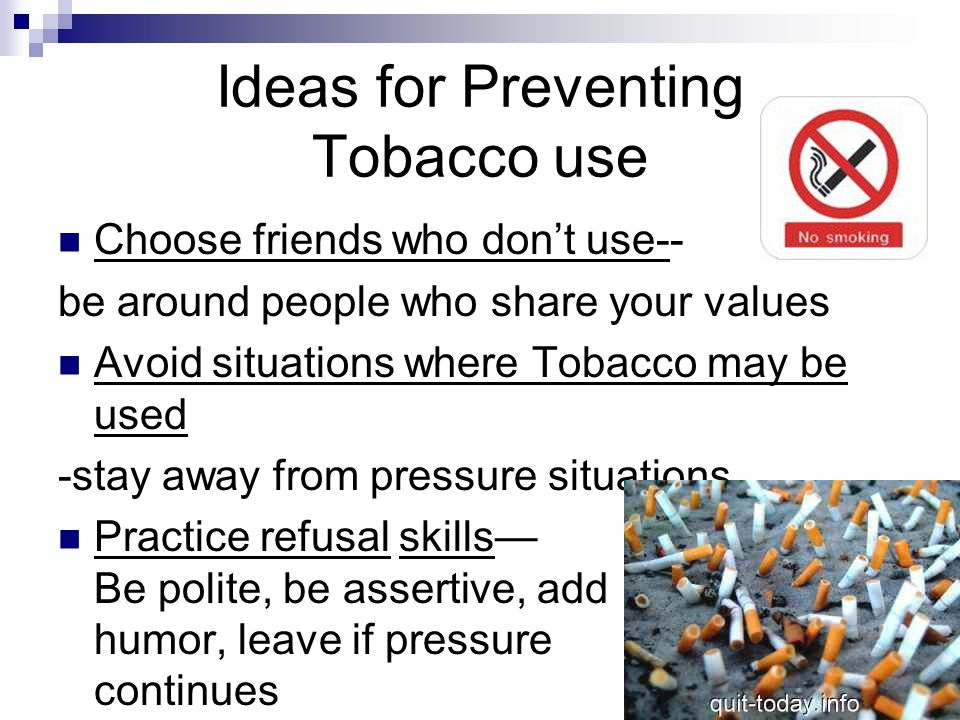 Ideas for Preventing Tobacco use Choose friends who don't use-- be around people who share your values Avoid situations where Tobacco may be used -sta