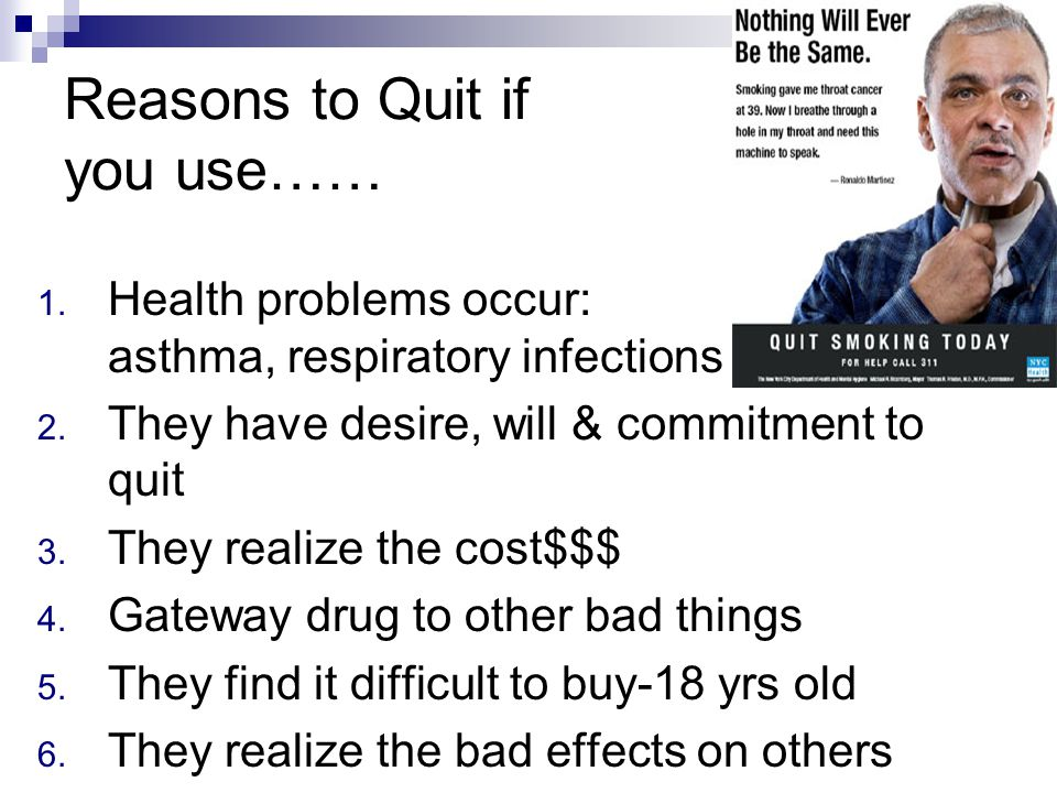 1. Health problems occur: asthma, respiratory infections 2. They have desire, will & commitment to quit 3. They realize the cost$$$ 4. Gateway drug to