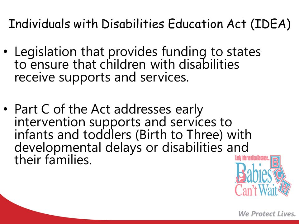 Individuals with Disabilities Education Act (IDEA) Legislation that provides funding to states to ensure that children with disabilities receive supports and services.