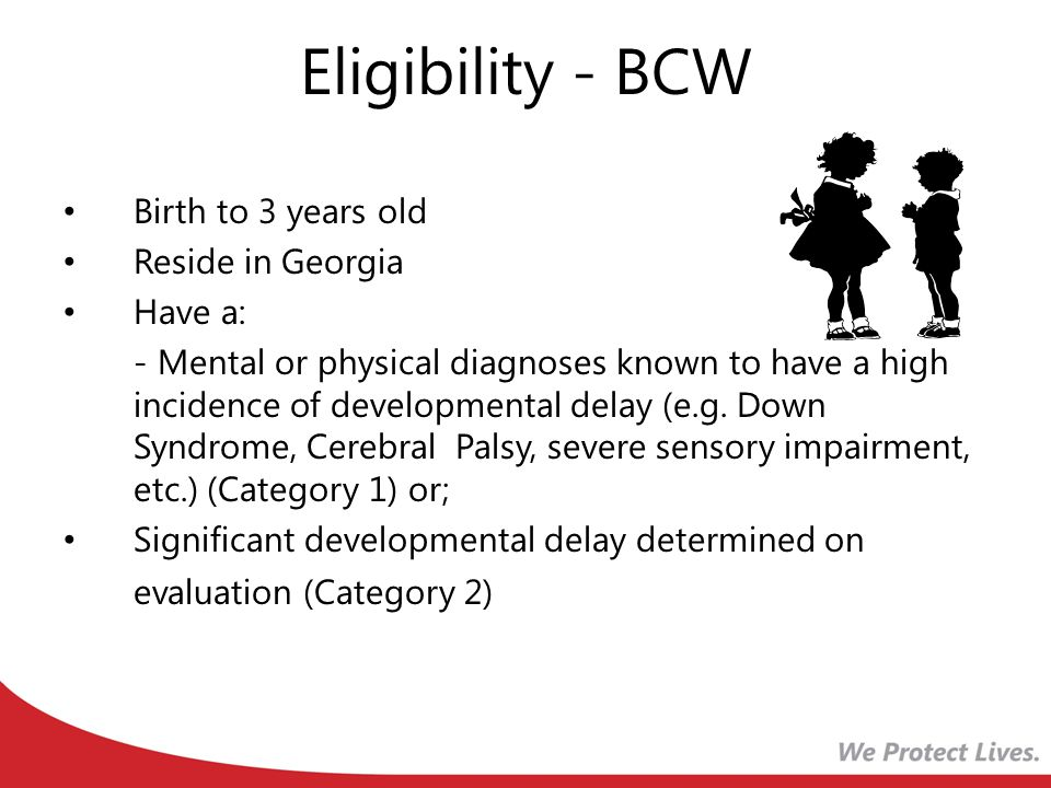 Eligibility - BCW Birth to 3 years old Reside in Georgia Have a: - Mental or physical diagnoses known to have a high incidence of developmental delay (e.g.