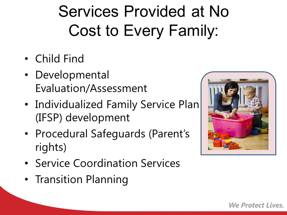Services Provided at No Cost to Every Family: Child Find Developmental Evaluation/Assessment Individualized Family Service Plan (IFSP) development Procedural Safeguards (Parent's rights) Service Coordination Services Transition Planning