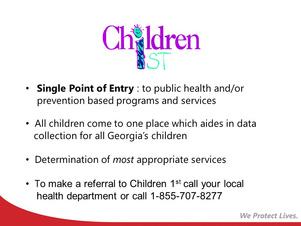 Single Point of Entry : to public health and/or prevention based programs and services All children come to one place which aides in data collection for all Georgia's children Determination of most appropriate services T o make a referral to Children 1 st call your local health department or call