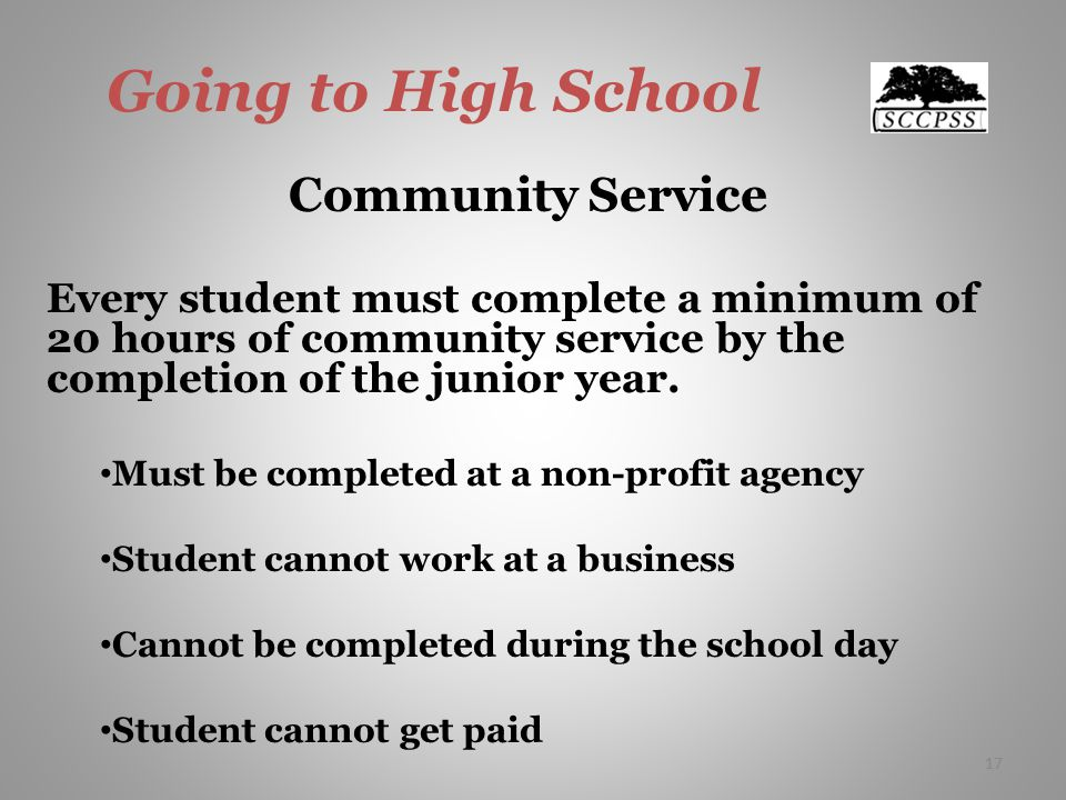 17 Going to High School Community Service Every student must complete a minimum of 20 hours of community service by the completion of the junior year.