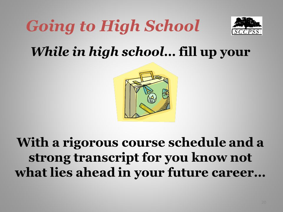 20 Going to High School While in high school… fill up your With a rigorous course schedule and a strong transcript for you know not what lies ahead in