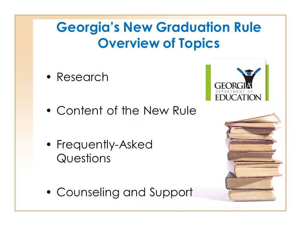 Georgia's New Graduation Rule Overview of Topics Research Content of the New Rule Frequently-Asked Questions Counseling and Support