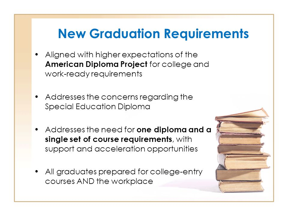 New Graduation Requirements Aligned with higher expectations of the American Diploma Project for college and work-ready requirements Addresses the concerns regarding the Special Education Diploma Addresses the need for one diploma and a single set of course requirements, with support and acceleration opportunities All graduates prepared for college-entry courses AND the workplace
