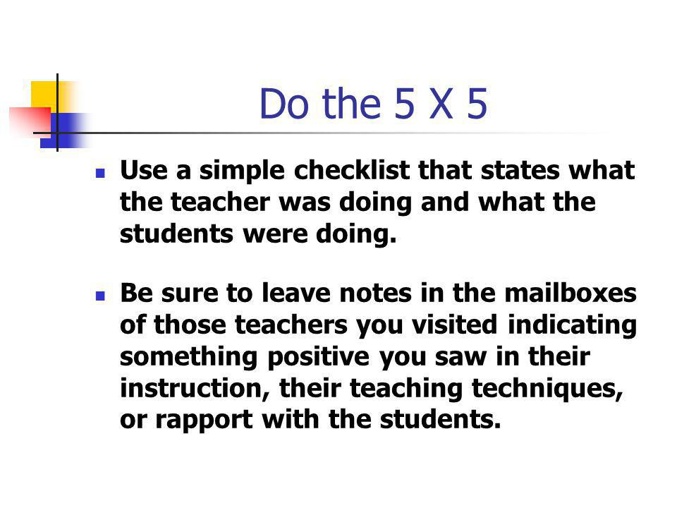 Do the 5 X 5 Use a simple checklist that states what the teacher was doing and what the students were doing.