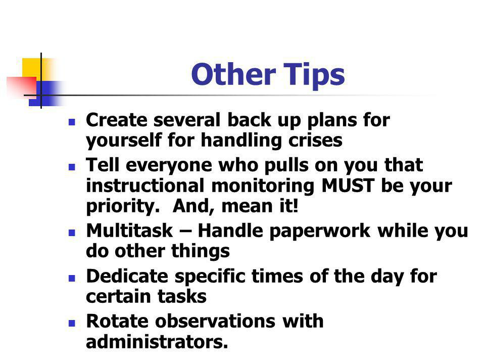 Other Tips Create several back up plans for yourself for handling crises Tell everyone who pulls on you that instructional monitoring MUST be your priority.