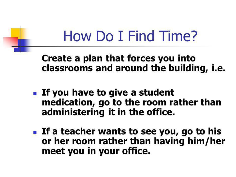 How Do I Find Time. Create a plan that forces you into classrooms and around the building, i.e.