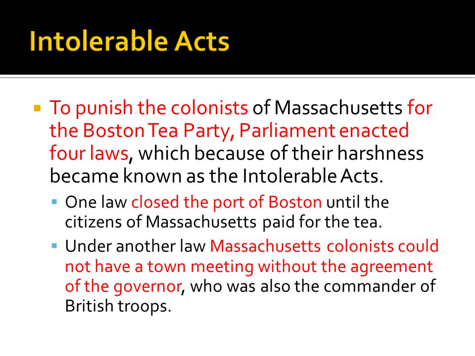  To punish the colonists of Massachusetts for the Boston Tea Party, Parliament enacted four laws, which because of their harshness became known as the Intolerable Acts.