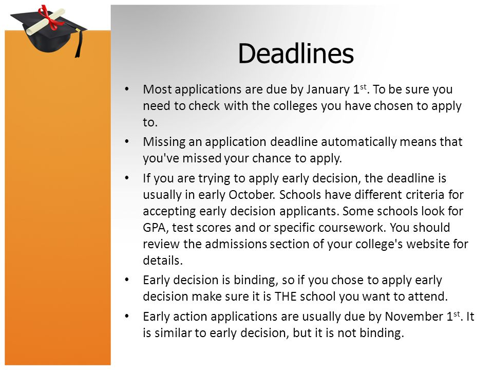 Deadlines Most applications are due by January 1 st. To be sure you need to check with the colleges you have chosen to apply to. Missing an applicatio