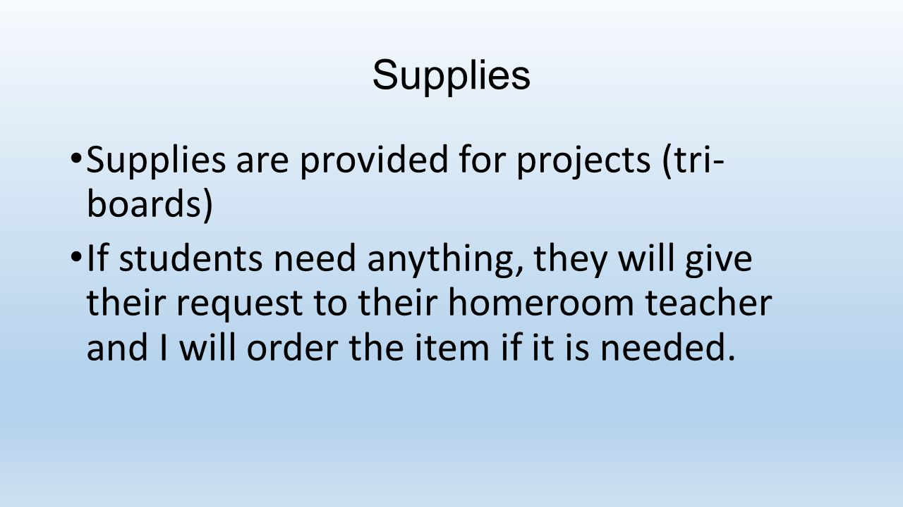 Supplies Supplies are provided for projects (tri- boards) If students need anything, they will give their request to their homeroom teacher and I will