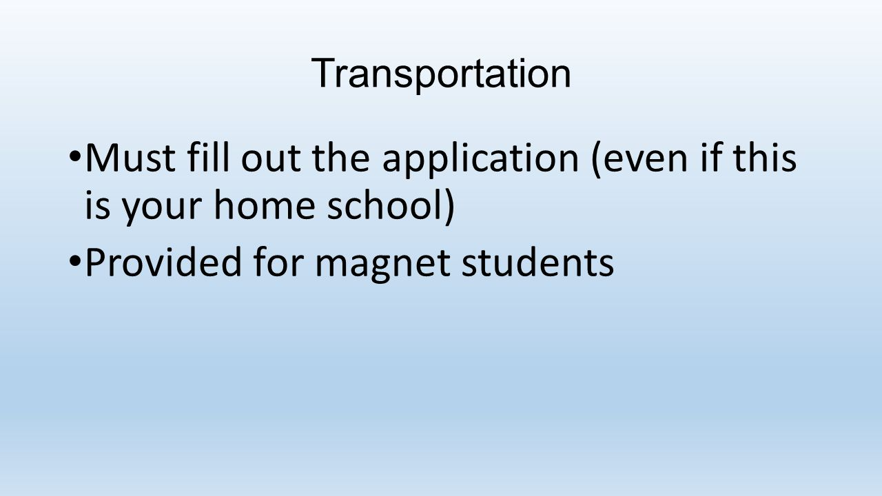 Transportation Must fill out the application (even if this is your home school) Provided for magnet students