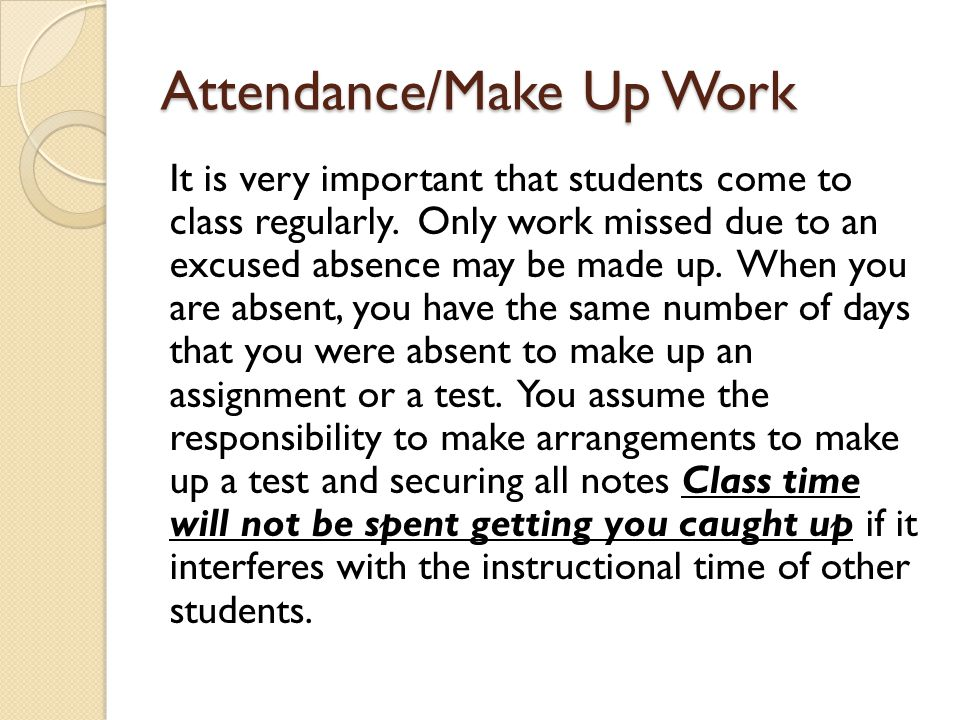 Attendance/Make Up Work It is very important that students come to class regularly. Only work missed due to an excused absence may be made up. When yo