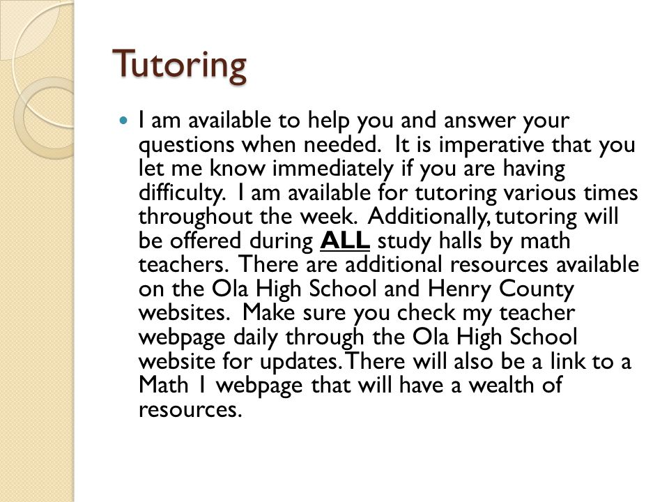 Tutoring I am available to help you and answer your questions when needed. It is imperative that you let me know immediately if you are having difficu