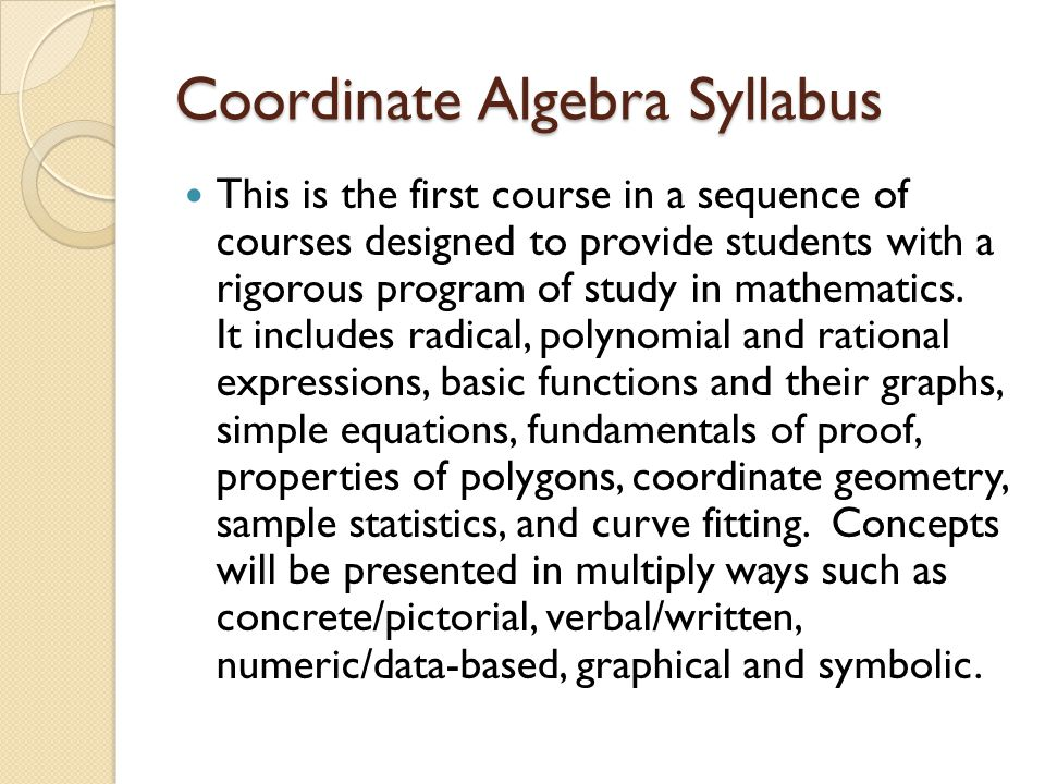 Course Outline 1 st Semester Unit 1: Relationships Between Quantities Unit 2: Reasoning - Equations and Inequalities Unit 3: Linear and Exponential Functions 2 nd Semester Unit 4: Describing Data Unit 5: Transformations in the Coordinate Plane Unit 6: Connecting Algebra and Geometry Through Coordinate