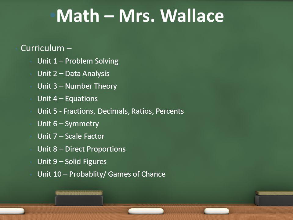 Curriculum – Unit 1 – Problem Solving Unit 2 – Data Analysis Unit 3 – Number Theory Unit 4 – Equations Unit 5 - Fractions, Decimals, Ratios, Percents Unit 6 – Symmetry Unit 7 – Scale Factor Unit 8 – Direct Proportions Unit 9 – Solid Figures Unit 10 – Probablity/ Games of Chance Math – Mrs.