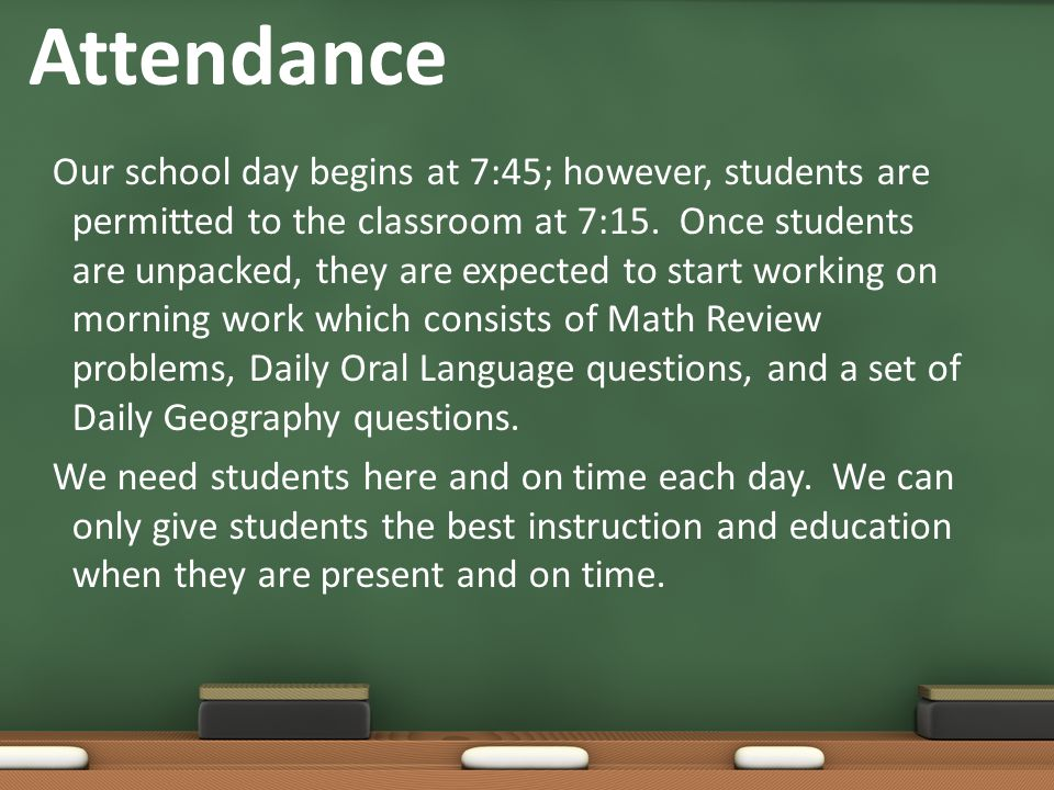 Attendance Our school day begins at 7:45; however, students are permitted to the classroom at 7:15.