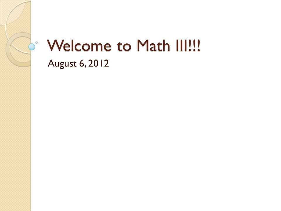 Welcome to Math III!!! August 6, 2012