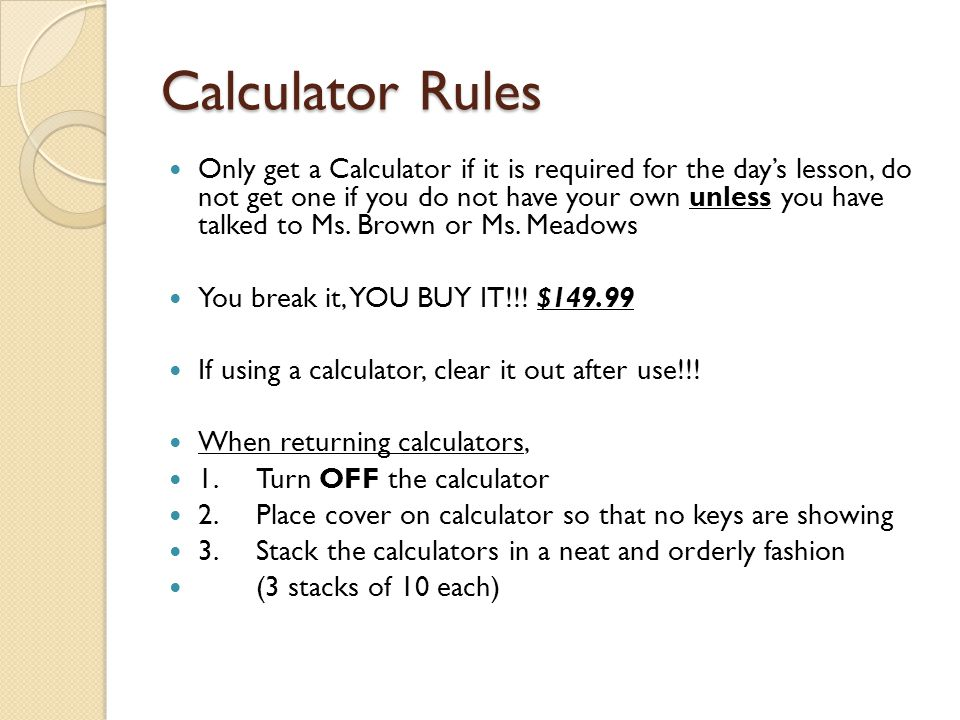 Calculator Rules Only get a Calculator if it is required for the day's lesson, do not get one if you do not have your own unless you have talked to Ms.