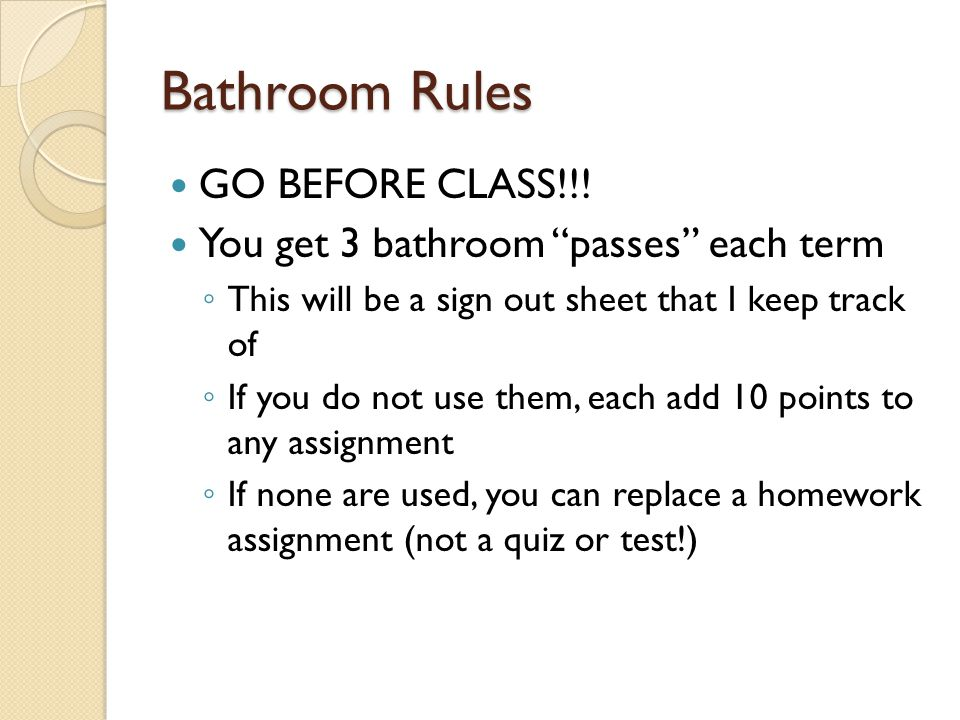 """Bathroom Rules GO BEFORE CLASS!!! You get 3 bathroom """"passes"""" each term ◦ This will be a sign out sheet that I keep track of ◦ If you do not use them,"""
