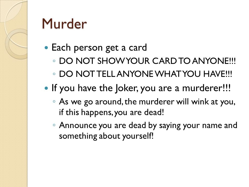 Murder Each person get a card ◦ DO NOT SHOW YOUR CARD TO ANYONE!!.