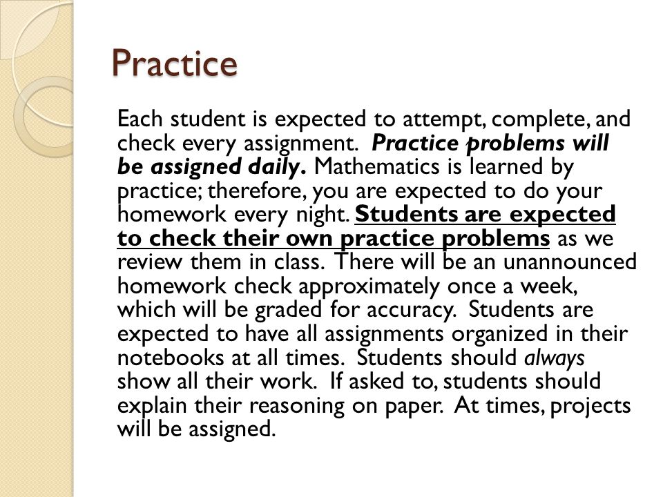 Practice Each student is expected to attempt, complete, and check every assignment. Practice problems will be assigned daily. Mathematics is learned b