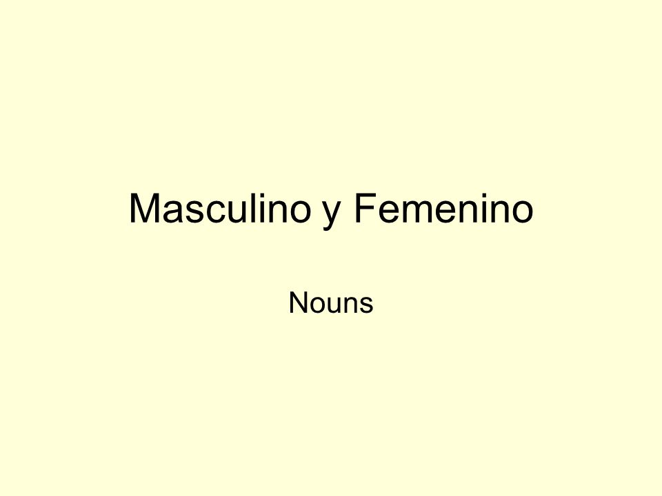 Nouns – Sustantivos Points to remember All nouns in Spanish are masculine or feminine.