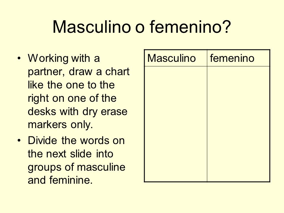 Masculino o femenino? Working with a partner, draw a chart like the one to the right on one of the desks with dry erase markers only. Divide the words