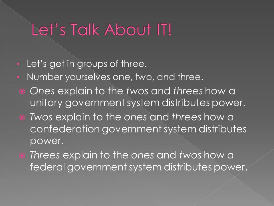 Let's get in groups of three. Number yourselves one, two, and three.  Ones explain to the twos and threes how a unitary government system distributes