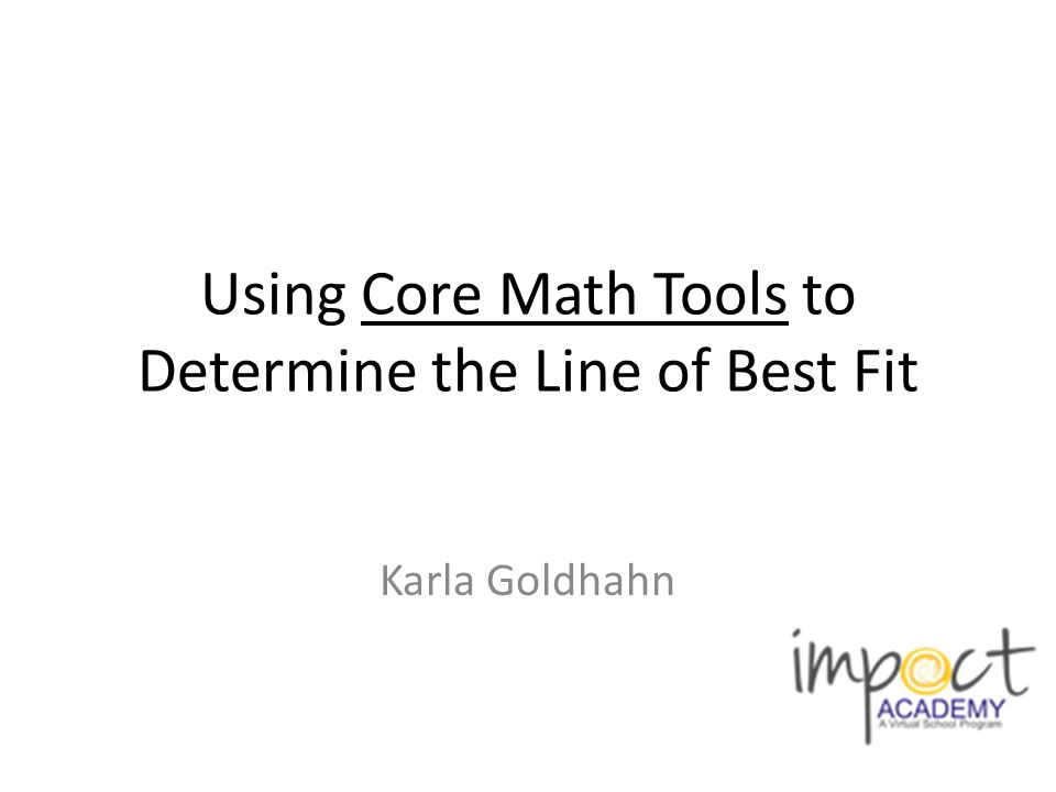 Using Core Math Tools to Determine the Line of Best Fit Karla Goldhahn