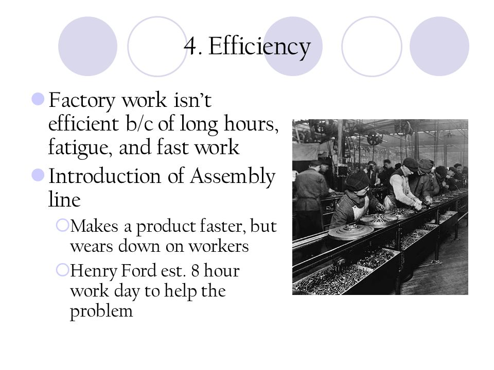4. Efficiency Factory work isn't efficient b/c of long hours, fatigue, and fast work Introduction of Assembly line  Makes a product faster, but wears