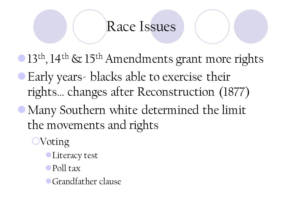 Race Issues 13 th, 14 th & 15 th Amendments grant more rights Early years- blacks able to exercise their rights… changes after Reconstruction (1877) Many Southern white determined the limit the movements and rights  Voting Literacy test Poll tax Grandfather clause