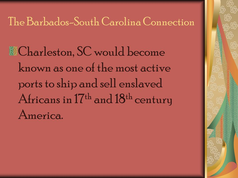 The Barbados-South Carolina Connection Charleston, SC would become known as one of the most active ports to ship and sell enslaved Africans in 17 th and 18 th century America.