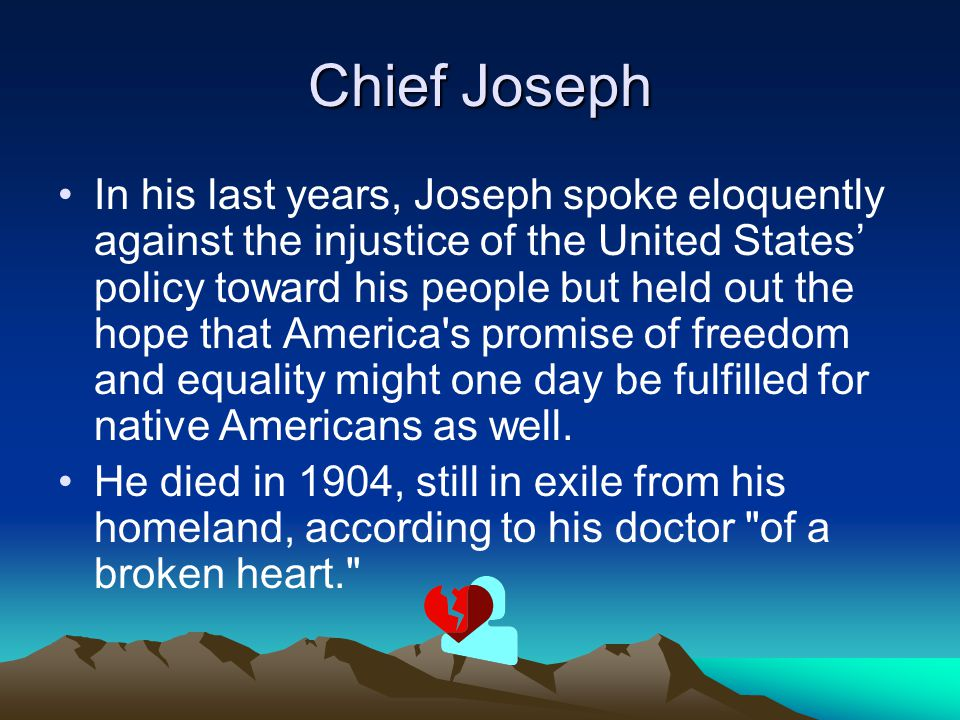 Chief Joseph In his last years, Joseph spoke eloquently against the injustice of the United States' policy toward his people but held out the hope tha