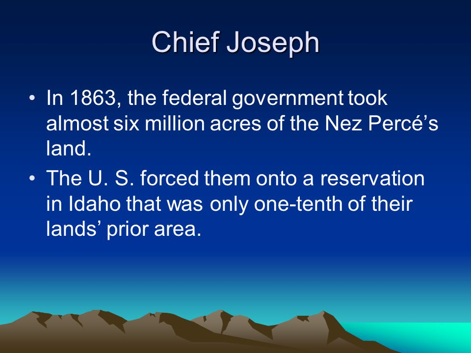 Chief Joseph In 1863, the federal government took almost six million acres of the Nez Percé's land. The U. S. forced them onto a reservation in Idaho