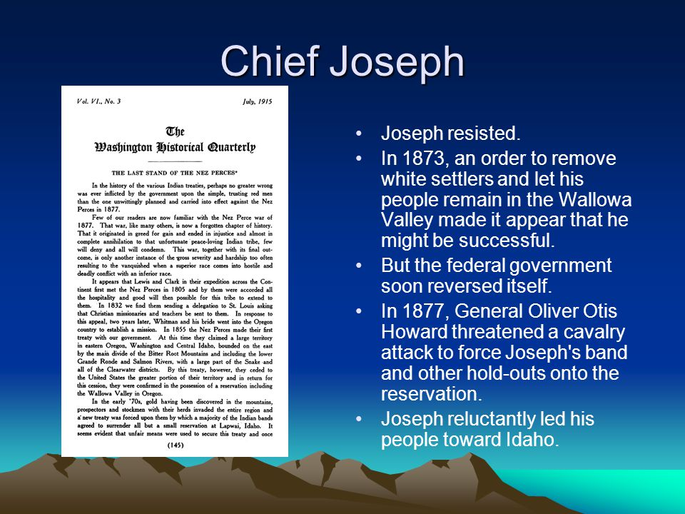 Chief Joseph Joseph resisted. In 1873, an order to remove white settlers and let his people remain in the Wallowa Valley made it appear that he might
