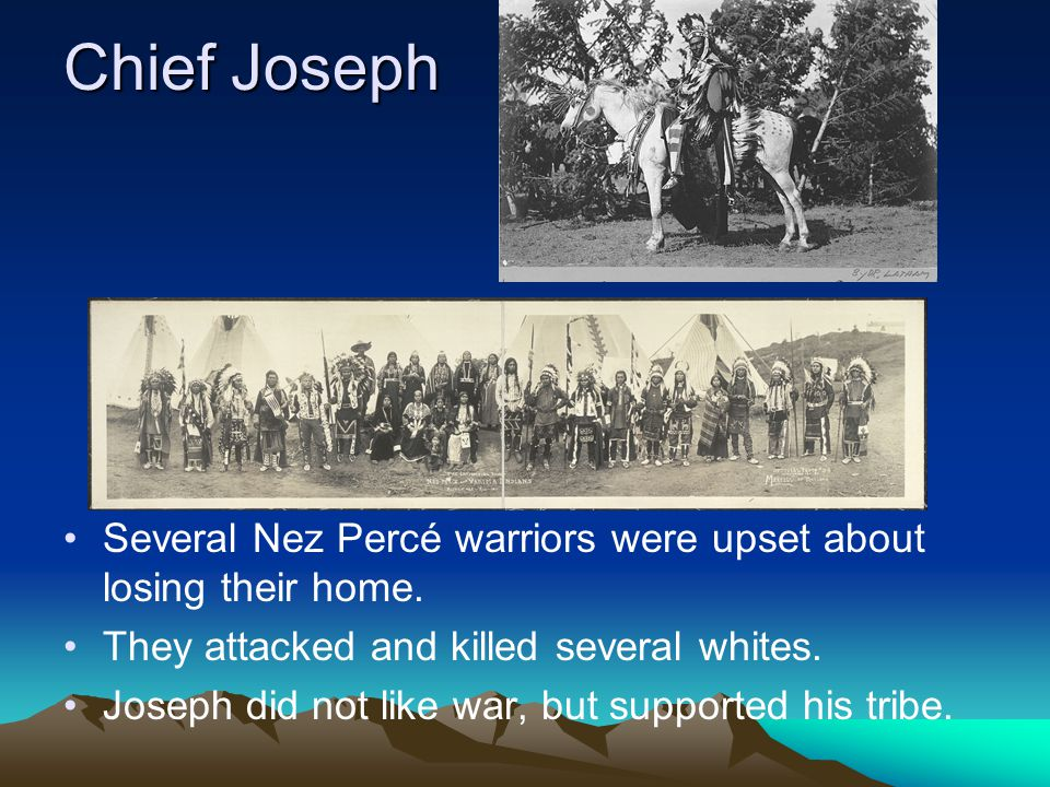 Chief Joseph Several Nez Percé warriors were upset about losing their home. They attacked and killed several whites. Joseph did not like war, but supp