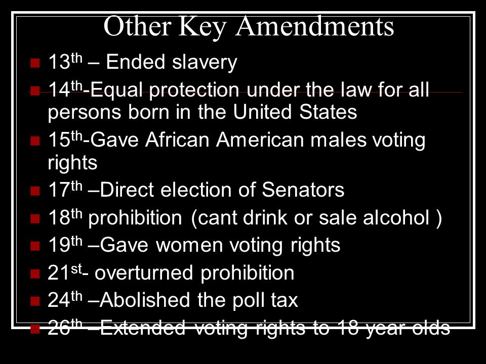 Other Key Amendments 13 th – Ended slavery 14 th -Equal protection under the law for all persons born in the United States 15 th -Gave African America