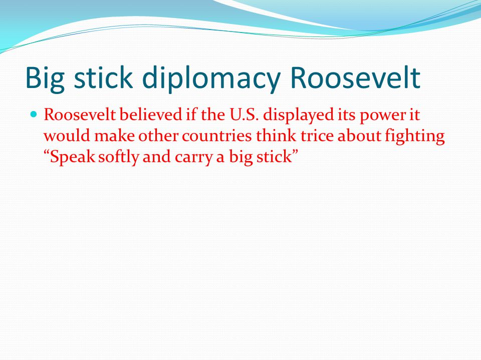 "Big stick diplomacy Roosevelt Roosevelt believed if the U.S. displayed its power it would make other countries think trice about fighting ""Speak softl"
