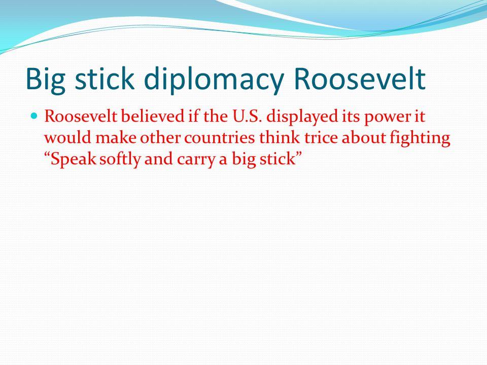 Big stick diplomacy Roosevelt Roosevelt believed if the U.S.